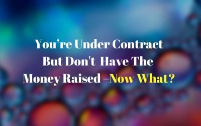 You're Under Contract But Don't Have The Money Raised – Now What?