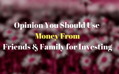 Opinion You Should Use Money From Friends & Family for Investing