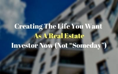 "Creating The Life You Want As A Real Estate Investor Now (Not ""Someday"")"