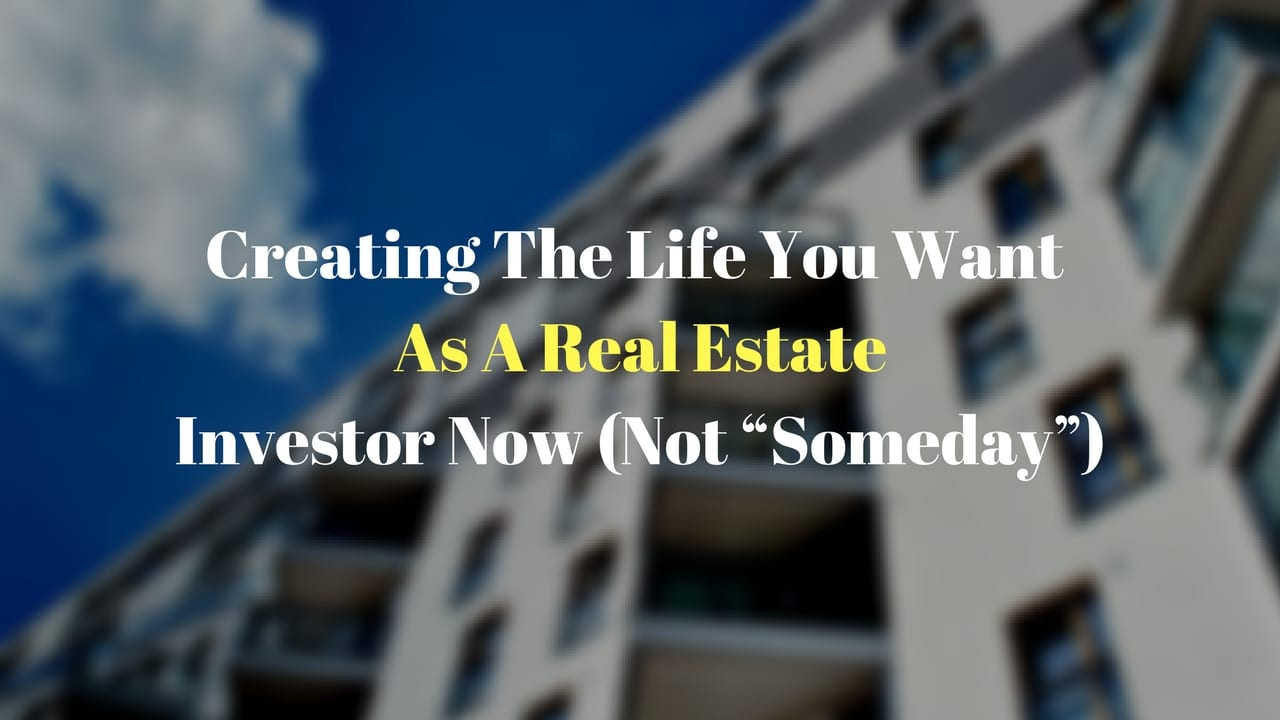 """Creating The Life You Want As A Real Estate Investor Now (Not """"Someday"""")"""