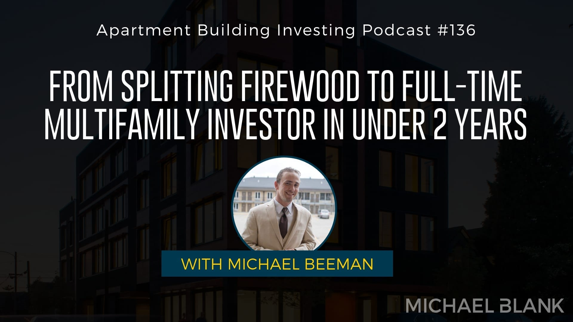 MB 136: From Splitting Firewood to Full-Time Multifamily Investor in Under 2 Years – With Michael Beeman