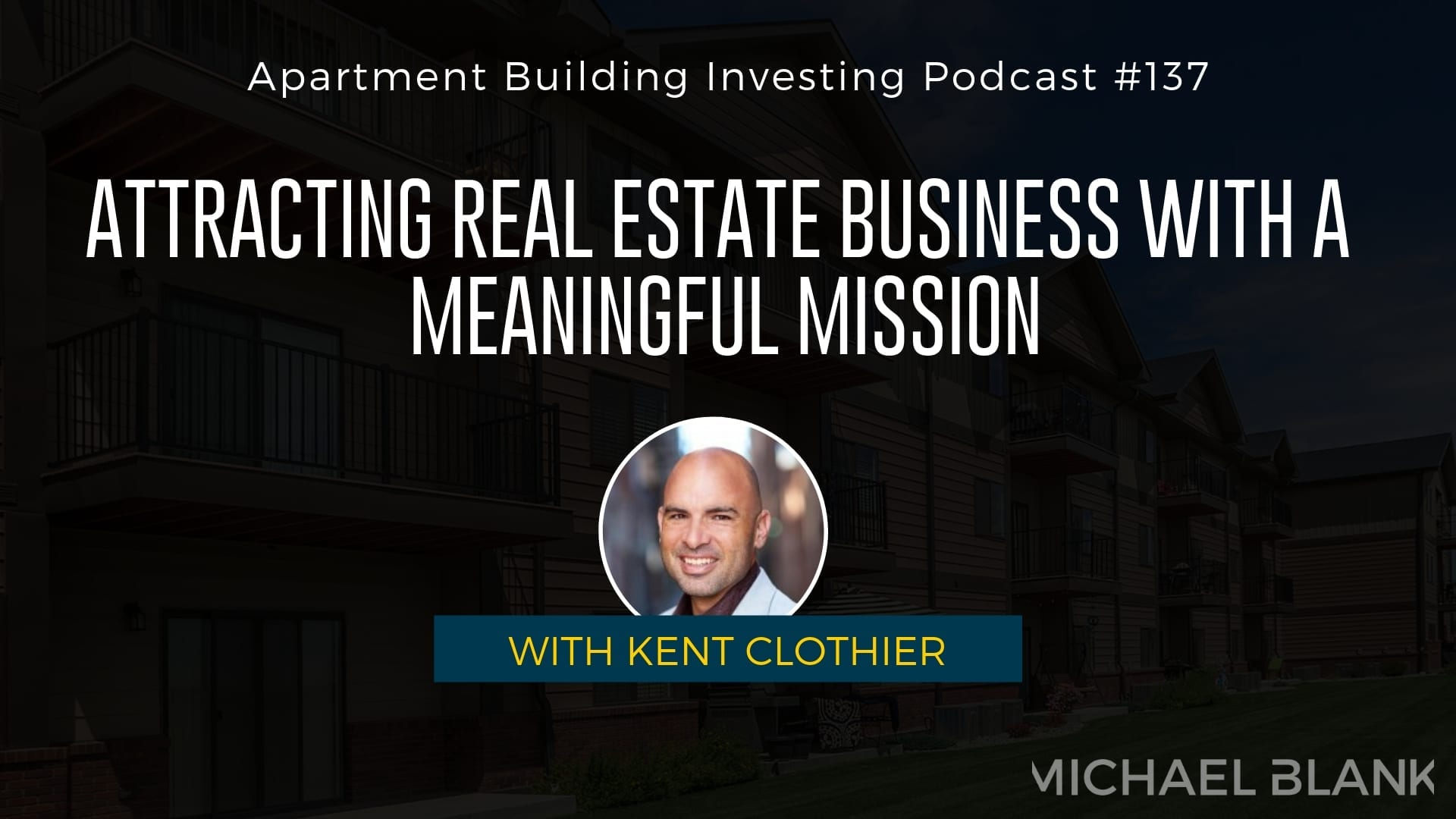 MB 137: Attracting Real Estate Business with a Meaningful Mission – With Kent Clothier