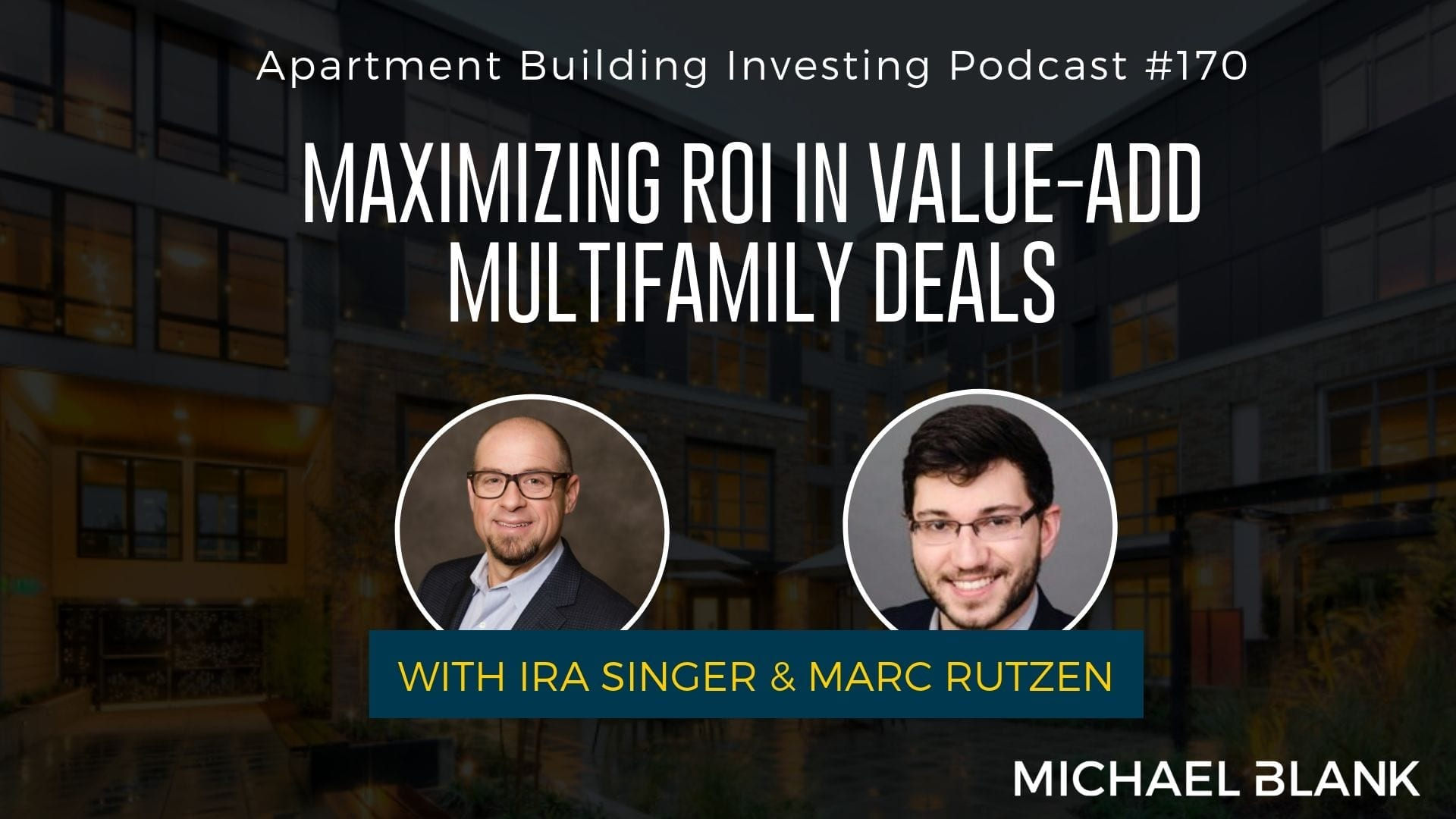 MB 170: Maximizing ROI in Value-Add Multifamily Deals – With Ira Singer & Marc Rutzen